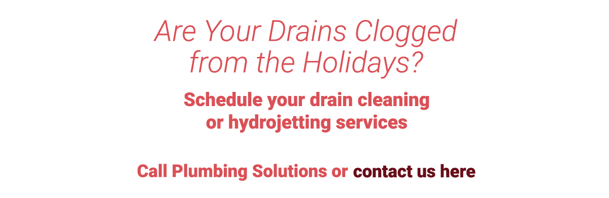 Call Plumbing Solutions when you need drain cleaning or hydro-jetting services!